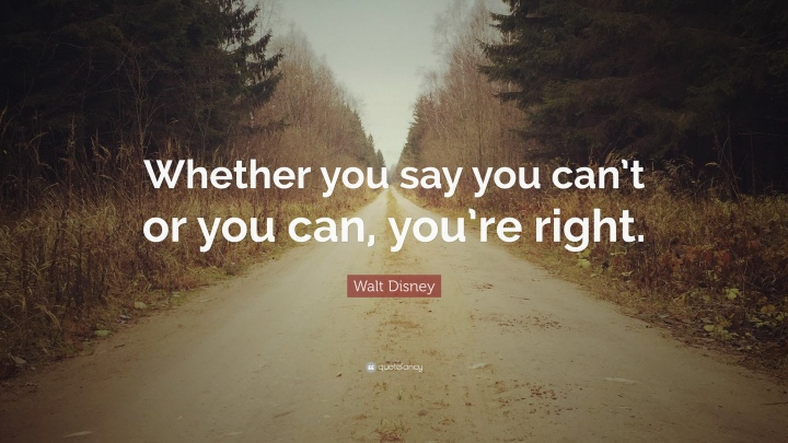 1760809-Walt-Disney-Quote-Whether-you-say-you-can-t-or-you-can-you-re.jpg